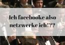 Ich facebooke also netzwerke ich!??