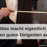 Was ist eigentlich ein guter Dirigent_