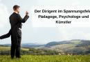 Der Dirigent im Spannungsfeld Pädagoge, Psychologe und Künstler